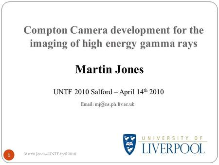 Compton Camera development for the imaging of high energy gamma rays 1 Martin Jones UNTF 2010 Salford – April 14 th 2010   Martin.