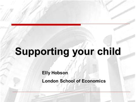Supporting your child Elly Hobson London School of Economics.