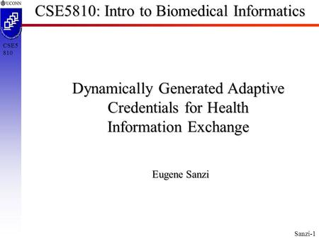 Sanzi-1 CSE5 810 CSE5810: Intro to Biomedical Informatics Dynamically Generated Adaptive Credentials for Health Information Exchange Eugene Sanzi.