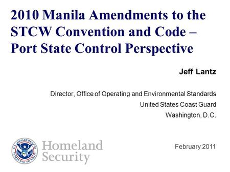 2010 Manila Amendments to the STCW Convention and Code – Port State Control Perspective Jeff Lantz Director, Office of Operating and Environmental Standards.