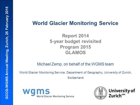 GCOS-WGMS Annual Meeting, Zurich, 25 February 2015 World Glacier Monitoring Service Report 2014 5-year budget revisited Program 2015 GLAMOS Michael Zemp,