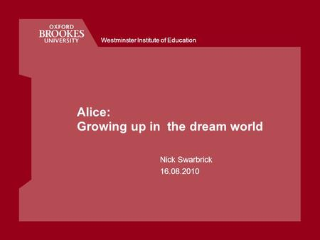 Westminster Institute of Education Alice: Growing up in the dream world Nick Swarbrick 16.08.2010.
