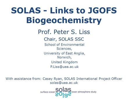 SOLAS - Links to JGOFS Biogeochemistry Prof. Peter S. Liss Chair, SOLAS SSC With assistance from: Casey Ryan, SOLAS International Project Officer