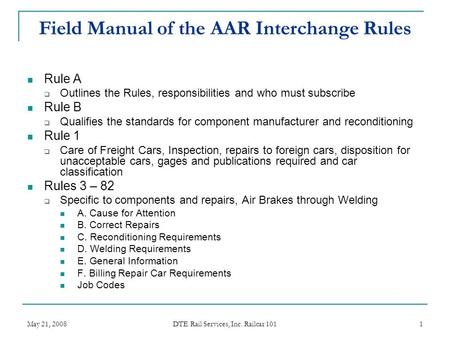 May 21, 2008 DTE Rail Services, Inc. Railcar 101 1 Field Manual of the AAR Interchange Rules Rule A  Outlines the Rules, responsibilities and who must.