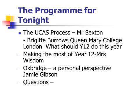 The Programme for Tonight The UCAS Process – Mr Sexton - Brigitte Burrows Queen Mary College London What should Y12 do this year - Making the most of Year.
