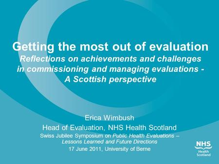 Erica Wimbush Head of Evaluation, NHS Health Scotland Swiss Jubilee Symposium on Public Health Evaluations – Lessons Learned and Future Directions 17 June.