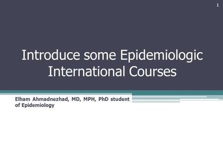 Introduce some Epidemiologic International Courses Elham Ahmadnezhad, MD, MPH, PhD student of Epidemiology 1.