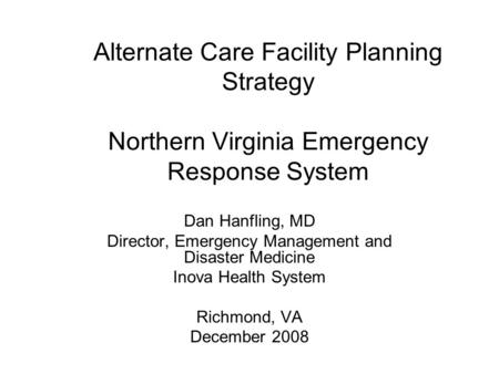 Alternate Care Facility Planning Strategy Northern Virginia Emergency Response System Dan Hanfling, MD Director, Emergency Management and Disaster Medicine.