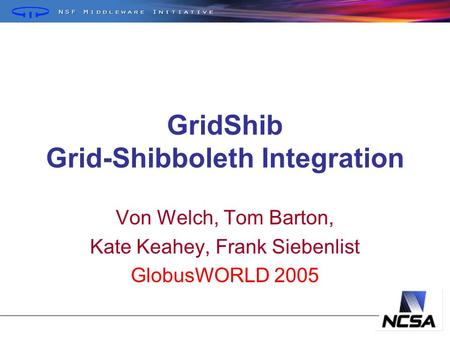GridShib Grid-Shibboleth Integration Von Welch, Tom Barton, Kate Keahey, Frank Siebenlist GlobusWORLD 2005.