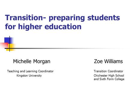 Transition- preparing students for higher education Michelle Morgan Zoe Williams Teaching and Learning Coordinator Transition Coordinator Kingston University.