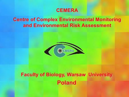 CEMERA Centre of Complex Environmental Monitoring and Environmental Risk Assessment Faculty of Biology, Warsaw University Poland.