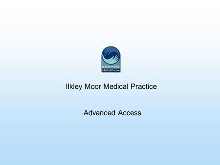 Ilkley Moor Medical Practice Advanced Access. Reasons For Change 1.Government targets: By 2004 all patients should have access to a Health Care professional.