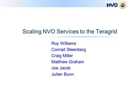 Scaling NVO Services to the Teragrid Roy Williams Conrad Steenberg Craig Miller Matthew Graham Joe Jacob Julian Bunn.