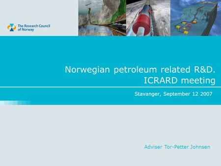 Stavanger, September 12 2007 Norwegian petroleum related R&D. ICRARD meeting Adviser Tor-Petter Johnsen.