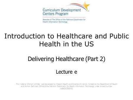 Introduction to Healthcare and Public Health in the US Delivering Healthcare (Part 2) Lecture e This material (Comp1_Unit3e) was developed by Oregon Health.