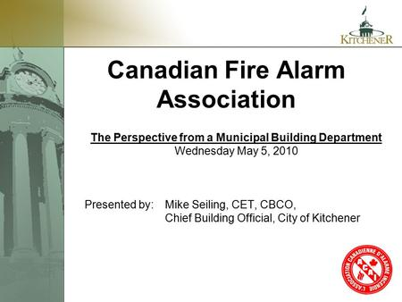 1 Canadian Fire Alarm Association The Perspective from a Municipal Building Department Wednesday May 5, 2010 Presented by:Mike Seiling, CET, CBCO, Chief.