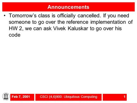 Feb 7, 2001CSCI {4,6}900: Ubiquitous Computing1 Announcements Tomorrow's class is officially cancelled. If you need someone to go over the reference implementation.