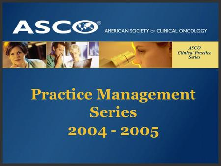 Practice Management Series 2004 - 2005 ASCO Clinical Practice Series.