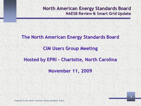 Prepared by the North American Energy Standards Board 1 North American Energy Standards Board NAESB Review & Smart Grid Update The North American Energy.