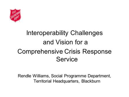 Interoperability Challenges and Vision for a Comprehensive Crisis Response Service Rendle Williams, Social Programme Department, Territorial Headquarters,
