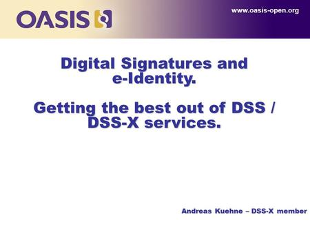 Digital Signatures and e-Identity. Getting the best out of DSS / DSS-X services. www.oasis-open.org Andreas Kuehne – DSS-X member.