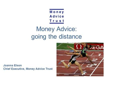 Money Advice: going the distance Joanna Elson Chief Executive, Money Advice Trust.