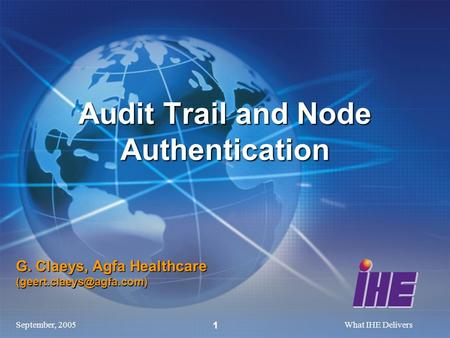 September, 2005What IHE Delivers 1 G. Claeys, Agfa Healthcare Audit Trail and Node Authentication.