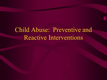 Child Abuse: Preventive and Reactive Interventions.