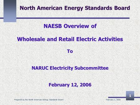 February 1, 2006 Prepared by the North American Energy Standards Board 1 North American Energy Standards Board NAESB Overview of Wholesale and Retail Electric.