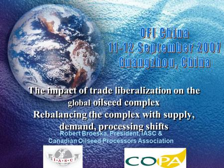 The impact of trade liberalization on the global oilseed complex Rebalancing the complex with supply, demand, processing shifts Robert Broeska, President,