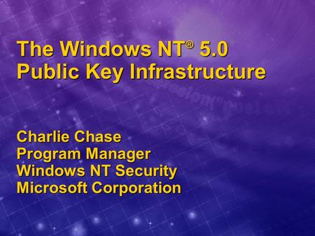 The Windows NT ® 5.0 Public Key Infrastructure Charlie Chase Program Manager Windows NT Security Microsoft Corporation.