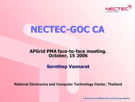NECTEC-GOC CA APGrid PMA face-to-face meeting. October, 15 2006 Sornthep Vannarat National Electronics and Computer Technology Center, Thailand.