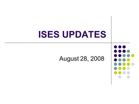 ISES UPDATES August 28, 2008. Topics for Session Review of the Fall 2007 CD/YE Collection Changes in WSLS ISES Data CD/YE Element Changes October 1 Supplement.