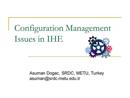 Configuration Management Issues in IHE Asuman Dogac, SRDC, METU, Turkey
