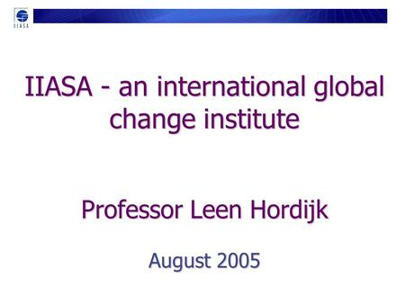 IIASA - an international global change institute Professor Leen Hordijk August 2005.