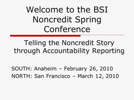 Welcome to the BSI Noncredit Spring Conference Telling the Noncredit Story through Accountability Reporting SOUTH: Anaheim – February 26, 2010 NORTH: San.