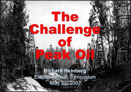 Peak Oil Opportunities and Challenge at the end of Cheap Petroleum Richard Heinberg Scripps College September 18, 2006 The Challenge of Peak Oil The Challenge.
