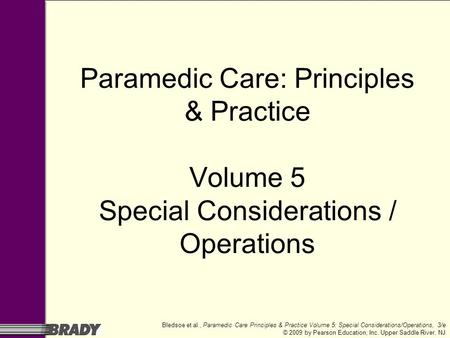 Bledsoe et al., Paramedic Care Principles & Practice Volume 5: Special Considerations/Operations, 3/e © 2009 by Pearson Education, Inc. Upper Saddle River,