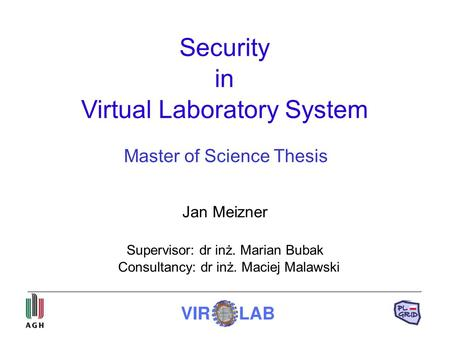 Security in Virtual Laboratory System Jan Meizner Supervisor: dr inż. Marian Bubak Consultancy: dr inż. Maciej Malawski Master of Science Thesis.