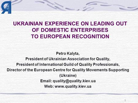 1 UKRAINIAN EXPERIENCE ON LEADING OUT OF DOMESTIC ENTERPRISES TO EUROPEAN RECOGNITION Petro Kalyta, President of Ukrainian Association for Quality, President.