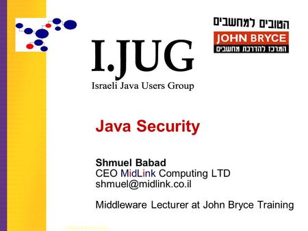A MidLink presentation Java Security Shmuel Babad CEO MidLink Computing LTD Middleware Lecturer at John Bryce Training.