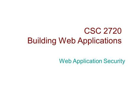 CSC 2720 Building Web Applications Web Application Security.