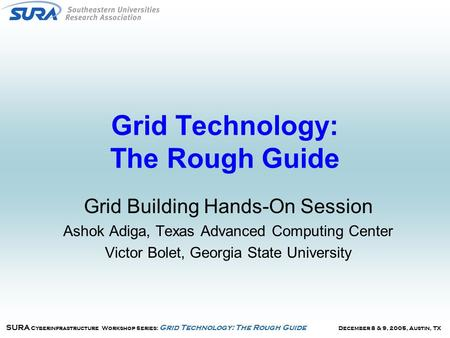 December 8 & 9, 2005, Austin, TX SURA Cyberinfrastructure Workshop Series: Grid Technology: The Rough Guide Grid Technology: The Rough Guide Grid Building.