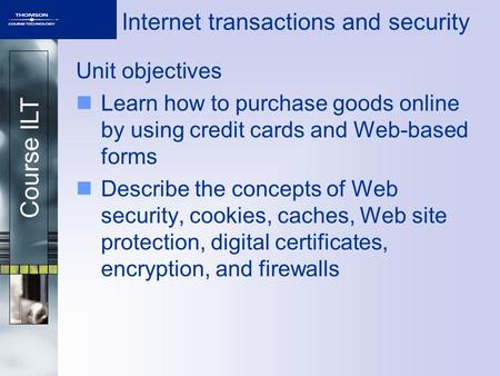 Course ILT Internet transactions and security Unit objectives Learn how to purchase goods online by using credit cards and Web-based forms Describe the.