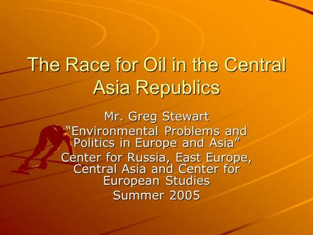 "The Race for Oil in the Central Asia Republics Mr. Greg Stewart ""Environmental Problems and Politics in Europe and Asia"" Center for Russia, East Europe,"