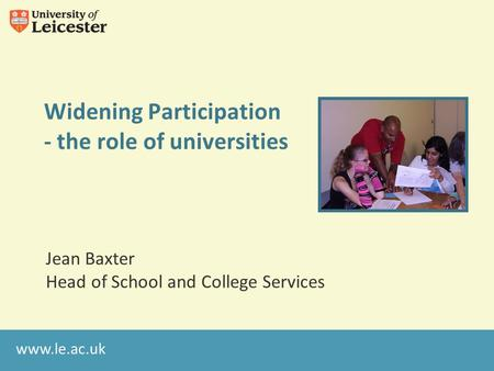 Www.le.ac.uk Widening Participation - the role of universities Jean Baxter Head of School and College Services.