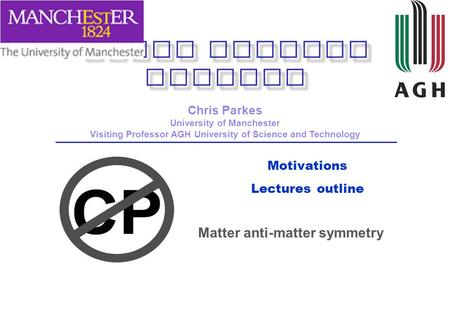Motivations Lectures outline Chris Parkes University of Manchester Visiting Professor AGH University of Science and Technology Matter anti-matter symmetry.