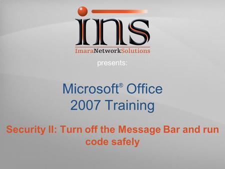 Microsoft ® Office 2007 Training Security II: Turn off the Message Bar and run code safely presents: