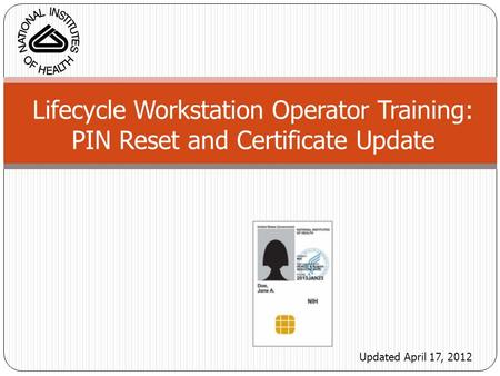 Lifecycle Workstation Operator Training: PIN Reset and Certificate Update Updated April 17, 2012.
