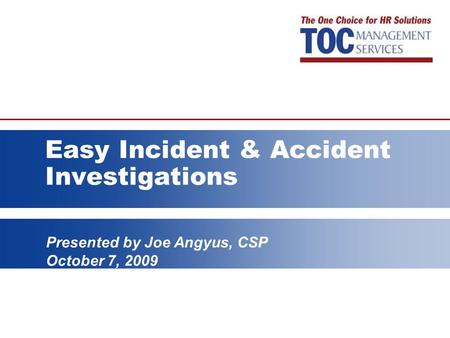 Presented by Joe Angyus, CSP October 7, 2009 Easy Incident & Accident Investigations.